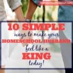 10 Simple Ways to Make Your Homeschool Husband Feel Like a KING!
